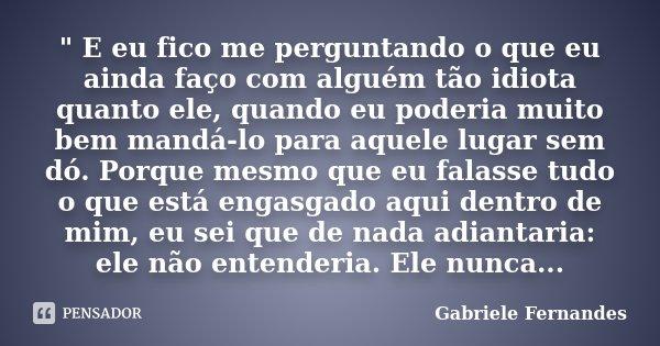 """"""" E eu fico me perguntando o que eu ainda faço com alguém tão idiota quanto ele, quando eu poderia muito bem mandá-lo para aquele lugar sem dó. Porque mesm... Frase de Gabriele Fernandes."""