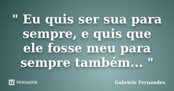 """"""" Eu quis ser sua para sempre, e quis que ele fosse meu para sempre também... """"... Frase de Gabriele Fernandes."""