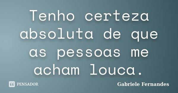 Tenho certeza absoluta de que as pessoas me acham louca.... Frase de Gabriele Fernandes.