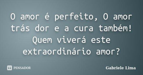 O amor é perfeito, O amor trás dor e a cura também! Quem viverá este extraordinário amor?... Frase de Gabriele Lima.