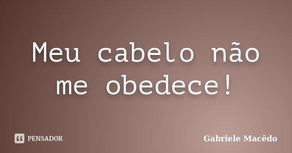 Meu cabelo não me obedece!... Frase de Gabriele Macedo.