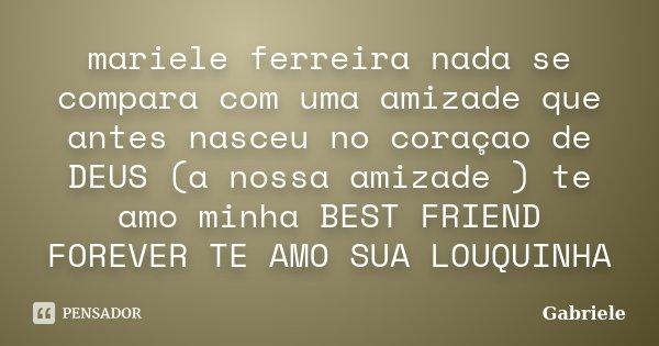 mariele ferreira nada se compara com uma amizade que antes nasceu no coraçao de DEUS (a nossa amizade ) te amo minha BEST FRIEND FOREVER TE AMO SUA LOUQUINHA... Frase de gabriele.