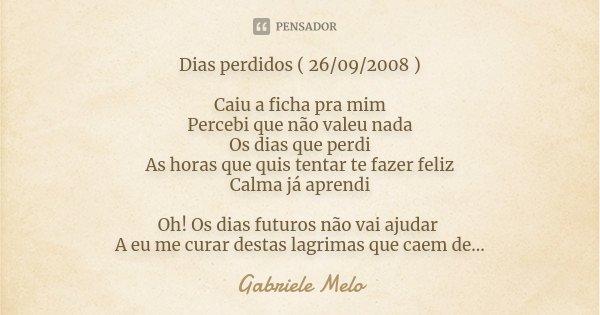 Dias perdidos ( 26/09/2008 ) Caiu a ficha pra mim Percebi que não valeu nada Os dias que perdi As horas que quis tentar te fazer feliz Calma já aprendi Oh! Os d... Frase de Gabriele Melo.