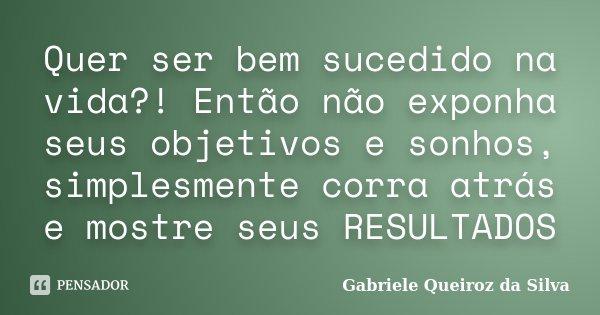 Quer ser bem sucedido na vida?! Então não exponha seus objetivos e sonhos, simplesmente corra atrás e mostre seus RESULTADOS... Frase de Gabriele Queiroz da Silva.