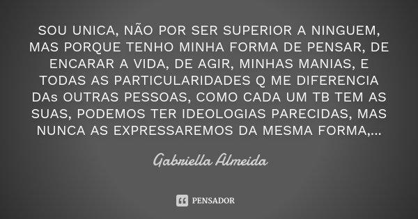 SOU UNICA, NÃO POR SER SUPERIOR A NINGUEM, MAS PORQUE TENHO MINHA FORMA DE PENSAR, DE ENCARAR A VIDA, DE AGIR, MINHAS MANIAS, E TODAS AS PARTICULARIDADES Q ME D... Frase de Gabriella Almeida.