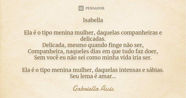 Isabella Ela é o tipo menina mulher, daquelas companheiras e delicadas. Delicada, mesmo quando finge não ser, Companheira, naqueles dias em que tudo faz doer, S... Frase de Gabriella Assis.