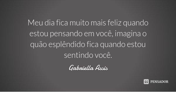 Meu dia fica muito mais feliz quando estou pensando em você, imagina o quão esplêndido fica quando estou sentindo você.... Frase de Gabriella Assis.