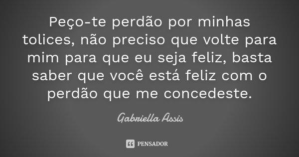 Peço-te perdão por minhas tolices, não preciso que volte para mim para que eu seja feliz, basta saber que você está feliz com o perdão que me concedeste.... Frase de Gabriella Assis.