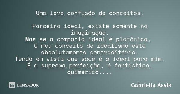 Uma leve confusão de conceitos. Parceiro ideal, existe somente na imaginação. Mas se a compania ideal é platônica, O meu conceito de idealismo está absolutament... Frase de Gabriella Assis.