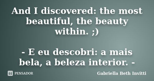 And I discovered: the most beautiful, the beauty within. ;) - E eu descobri: a mais bela, a beleza interior. -... Frase de Gabriella Beth Invitti.