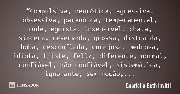 """Compulsiva, neurótica, agressiva, obsessiva, paranóica, temperamental, rude, egoísta, insensível, chata, sincera, reservada, grossa, distraída, boba, desconfia... Frase de Gabriella Beth Invitti."