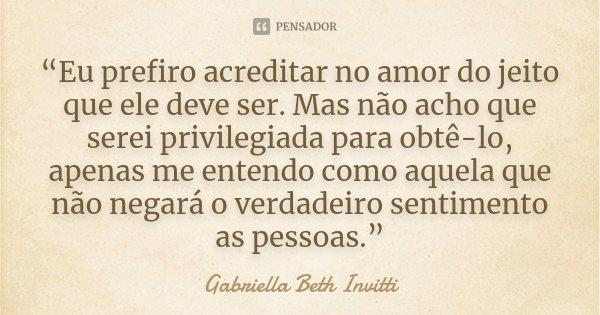 """""""Eu prefiro acreditar no amor do jeito que ele deve ser. Mas não acho que serei privilegiada para obtê-lo, apenas me entendo como aquela que não negará o verdad... Frase de Gabriella Beth Invitti."""