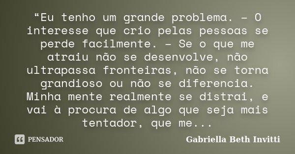 """""""Eu tenho um grande problema. – O interesse que crio pelas pessoas se perde facilmente. – Se o que me atraiu não se desenvolve, não ultrapassa fronteiras, não s... Frase de Gabriella Beth Invitti."""