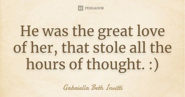 He was the great love of her, that stole all the hours of thought. :)... Frase de Gabriella Beth Invitti.