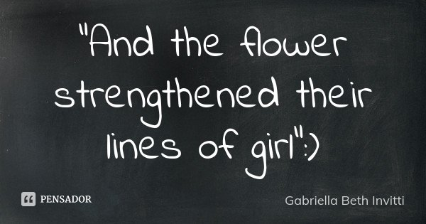 """And the flower strengthened their lines of girl"" :)... Frase de Gabriella Beth Invitti."