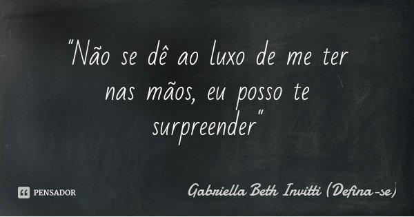 """""""Não se dê ao luxo de me ter nas mãos, eu posso te surpreender""""... Frase de Gabriella Beth Invitti (Defina-se)."""