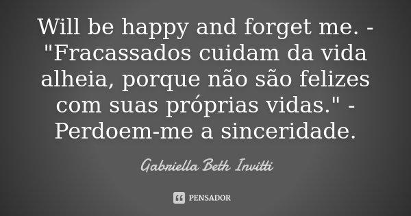 """Will be happy and forget me. - """"Fracassados cuidam da vida alheia, porque não são felizes com suas próprias vidas."""" - Perdoem-me a sinceridade.... Frase de Gabriella Beth Invitti."""
