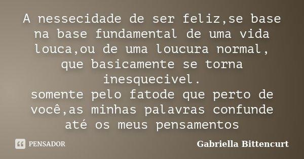 A nessecidade de ser feliz,se base na base fundamental de uma vida louca,ou de uma loucura normal, que basicamente se torna inesquecivel. somente pelo fatode qu... Frase de Gabriella Bittencurt.