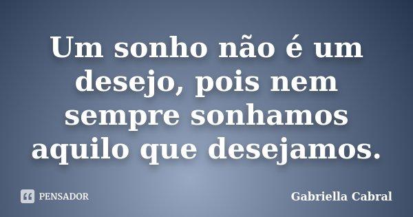 Um sonho não é um desejo, pois nem sempre sonhamos aquilo que desejamos.... Frase de Gabriella Cabral.
