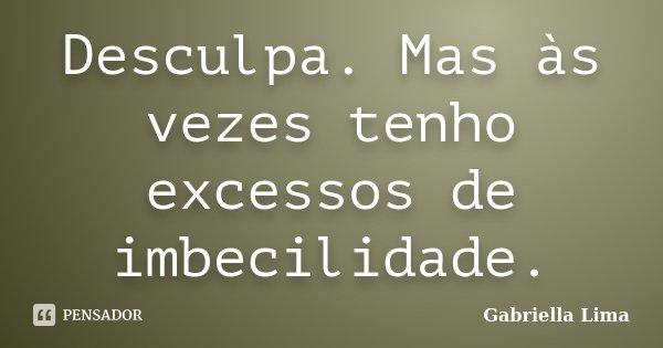 Desculpa. Mas às vezes tenho excessos de imbecilidade.... Frase de Gabriella Lima.