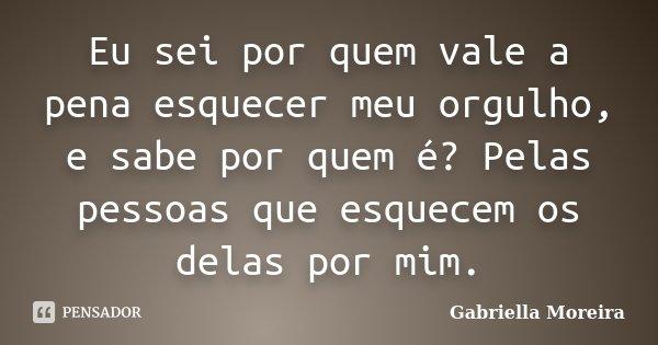 Eu sei por quem vale a pena esquecer meu orgulho, e sabe por quem é? Pelas pessoas que esquecem os delas por mim.... Frase de Gabriella Moreira.