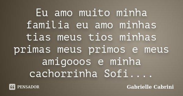 Eu amo muito minha familia eu amo minhas tias meus tios minhas primas meus primos e meus amigooos e minha cachorrinha Sofi....... Frase de Gabrielle Cabrini.