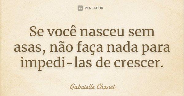 Se você nasceu sem asas, não faça nada para impedi-las de crescer.... Frase de Gabrielle Chanel.