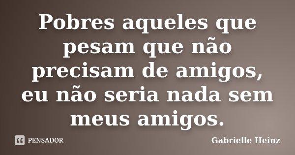 Pobres aqueles que pesam que não precisam de amigos, eu não seria nada sem meus amigos.... Frase de Gabrielle Heinz.