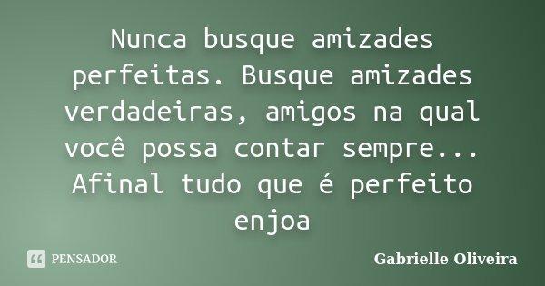 Nunca busque amizades perfeitas. Busque amizades verdadeiras, amigos na qual você possa contar sempre... Afinal tudo que é perfeito enjoa... Frase de Gabrielle Oliveira.