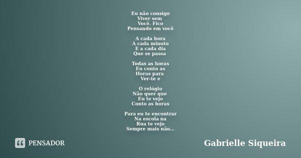 Eu não consigo Viver sem Você. Fico Pensando em você A cada hora A cada minuto E a cada dia Que se passa Todas as horas Eu conto as Horas para Ver-te e O relógi... Frase de Gabrielle Siqueira.