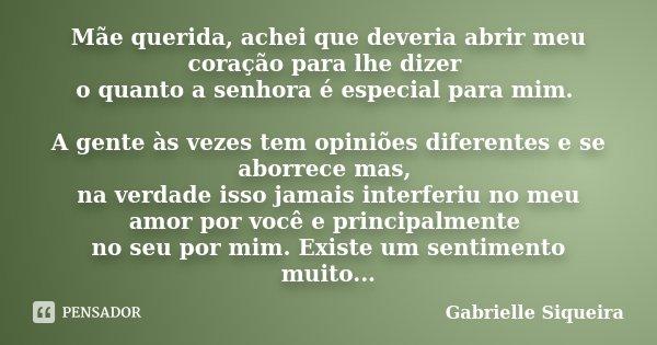 Mãe querida, achei que deveria abrir meu coração para lhe dizer o quanto a senhora é especial para mim. A gente às vezes tem opiniões diferentes e se aborrece m... Frase de Gabrielle Siqueira.