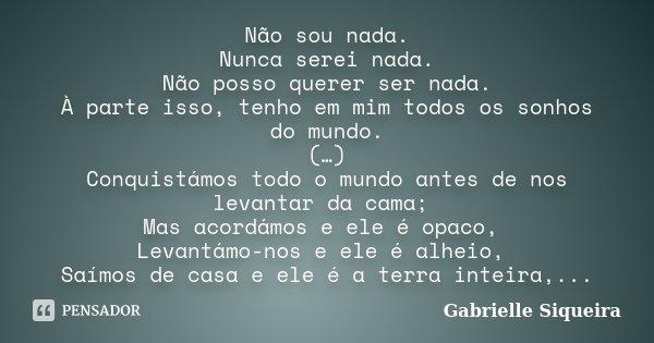 Não sou nada. Nunca serei nada. Não posso querer ser nada. À parte isso, tenho em mim todos os sonhos do mundo. (…) Conquistámos todo o mundo antes de nos levan... Frase de Gabrielle Siqueira.