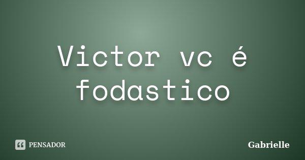 Victor vc é fodastico... Frase de Gabrielle.