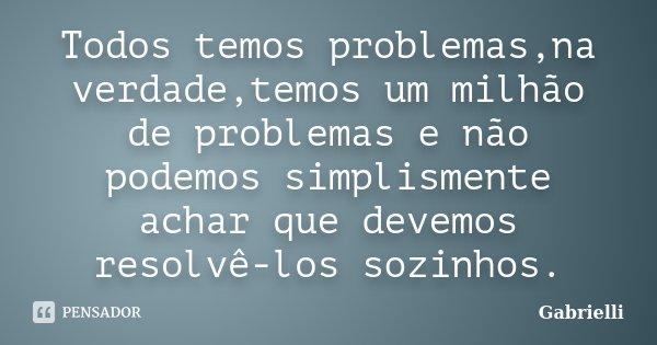 Todos temos problemas,na verdade,temos um milhão de problemas e não podemos simplismente achar que devemos resolvê-los sozinhos.... Frase de Gabrielli.