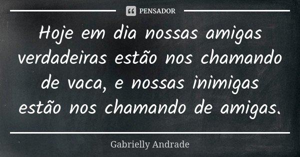 Hoje em dia nossas amigas verdadeiras estão nos chamando de vaca, e nossas inimigas estão nos chamando de amigas.... Frase de Gabrielly Andrade.