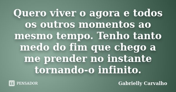 Quero viver o agora e todos os outros momentos ao mesmo tempo. Tenho tanto medo do fim que chego a me prender no instante tornando-o infinito.... Frase de Gabrielly Carvalho.