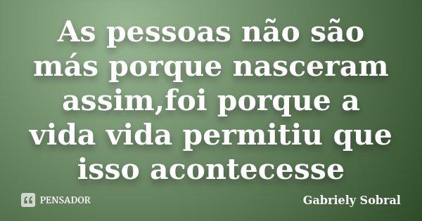 As pessoas não são más porque nasceram assim,foi porque a vida vida permitiu que isso acontecesse... Frase de Gabriely Sobral.