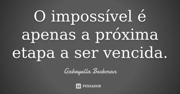 O impossivel é apenas a proxima etapa a ser vencida.... Frase de Gabryella Beckman.