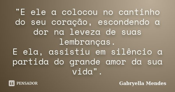 """""""E ele a colocou no cantinho do seu coração, escondendo a dor na leveza de suas lembranças. E ela, assistiu em silêncio a partida do grande amor da sua vid... Frase de Gabryella Mendes."""
