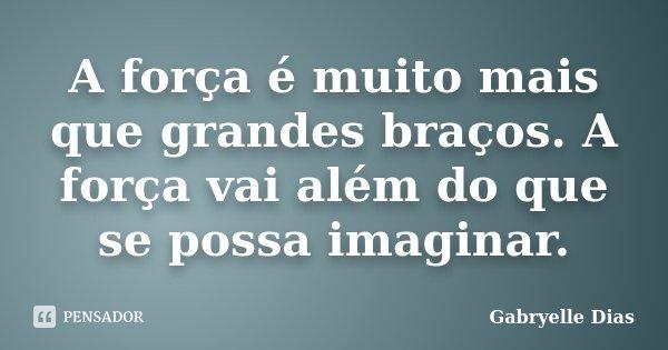 A força é muito mais que grandes braços. A força vai além do que se possa imaginar.... Frase de Gabryelle Dias.