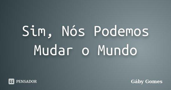 Sim, Nós Podemos Mudar o Mundo... Frase de Gáby Gomes.