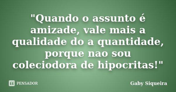 """""""Quando o assunto é amizade, vale mais a qualidade do a quantidade, porque nao sou coleciodora de hipocritas!""""... Frase de Gaby Siqueira."""