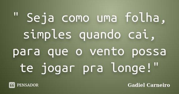 """"""" Seja como uma folha, simples quando cai, para que o vento possa te jogar pra longe!""""... Frase de Gadiel Carneiro."""