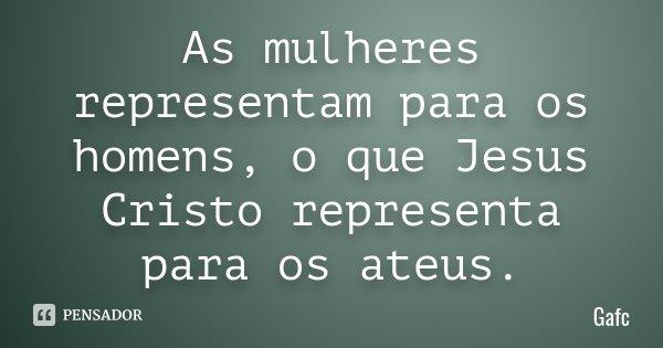 As mulheres representam para os homens, o que Jesus Cristo representa para os ateus.... Frase de Gafc.