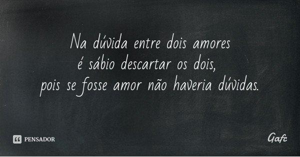Na dúvida entre dois amores é sábio descartar os dois, pois se fosse amor não haveria dúvidas.... Frase de Gafc.