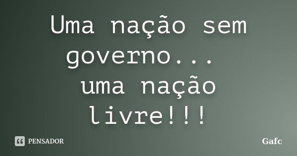 Uma nação sem governo... uma nação livre!!!... Frase de Gafc.