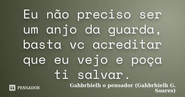 Eu não preciso ser um anjo da guarda, basta vc acreditar que eu vejo e poça ti salvar.... Frase de Gahbrhielh o pensador (Gahbrhielh G. Soares).