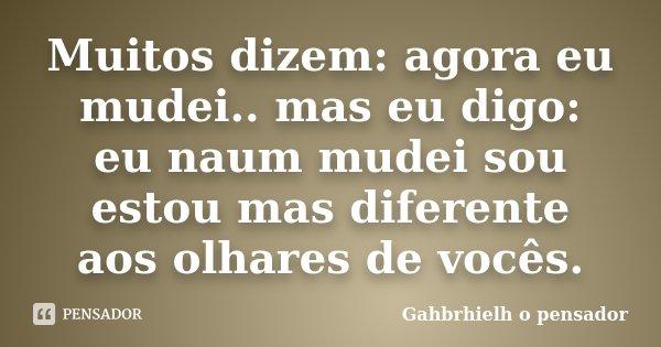 Muitos dizem: agora eu mudei.. mas eu digo: eu naum mudei sou estou mas diferente aos olhares de vocês.... Frase de Gahbrhielh o pensador.