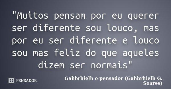 """""""Muitos pensam por eu querer ser diferente sou louco, mas por eu ser diferente e louco sou mas feliz do que aqueles dizem ser normais""""... Frase de Gahbrhielh o pensador (Gahbrhielh G. Soares)."""
