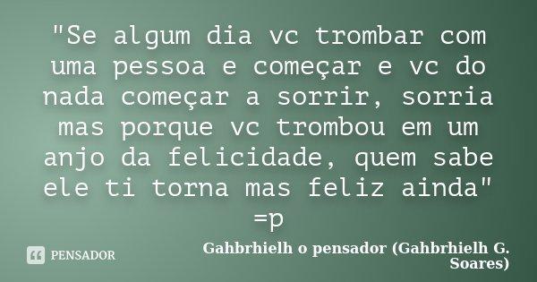 """""""Se algum dia vc trombar com uma pessoa e começar e vc do nada começar a sorrir, sorria mas porque vc trombou em um anjo da felicidade, quem sabe ele ti to... Frase de Gahbrhielh o pensador (Gahbrhielh G. Soares)."""